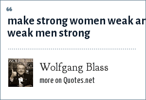Wolfgang Blass: make strong women weak and weak men strong