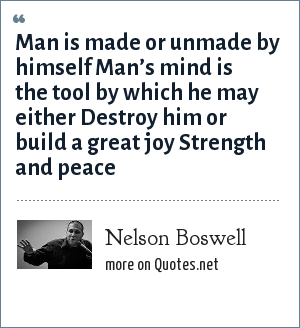 Nelson Boswell: Man is made or unmade by himself Man's mind is the tool by which he may either Destroy him or build a great joy Strength and peace