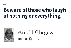 Arnold Glasgow: Beware of those who laugh at nothing or everything.