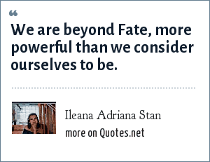 Ileana Adriana Stan: We are beyond Fate, more powerful than we consider ourselves to be.
