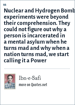 Ibn-e-Safi: Nuclear and Hydrogen Bomb experiments were beyond their comprehension. They could not figure out why a person is incarcerated in a mental asylum when he turns mad and why when a nation turns mad, we start calling it a Power