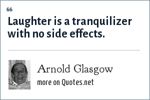 Arnold Glasgow: Laughter is a tranquilizer with no side effects.