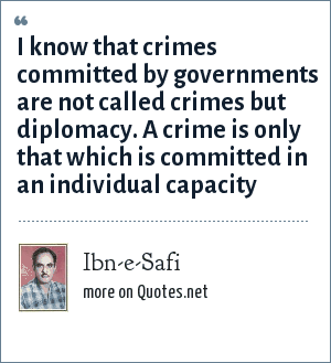 Ibn-e-Safi: I know that crimes committed by governments are not called crimes but diplomacy. A crime is only that which is committed in an individual capacity