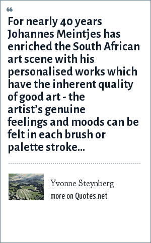 Yvonne Steynberg: For nearly 40 years Johannes Meintjes has enriched the South African art scene with his personalised works which have the inherent quality of good art - the artist's genuine feelings and moods can be felt in each brush or palette stroke…
