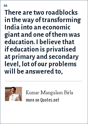 Kumar Mangalam Birla: There are two roadblocks in the way of transforming India into an economic giant and one of them was education. I believe that if education is privatised at primary and secondary level, lot of our problems will be answered to,