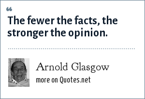 Arnold Glasgow: The fewer the facts, the stronger the opinion.