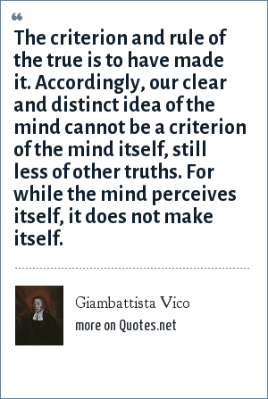 Giambattista Vico: The criterion and rule of the true is to have made it. Accordingly, our clear and distinct idea of the mind cannot be a criterion of the mind itself, still less of other truths. For while the mind perceives itself, it does not make itself.
