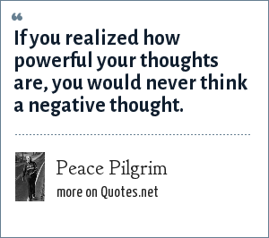 Peace Pilgrim: If you realized how powerful your thoughts are, you would never think a negative thought.