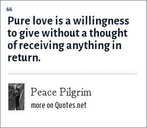 Peace Pilgrim: Pure love is a willingness to give without a thought of receiving anything in return.