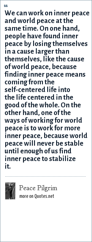 Peace Pilgrim: We can work on inner peace and world peace at the same time. On one hand, people have found inner peace by losing themselves in a cause larger than themselves, like the cause of world peace, because finding inner peace means coming from the self-centered life into the life centered in the good of the whole. On the other hand, one of the ways of working for world peace is to work for more inner peace, because world peace will never be stable until enough of us find inner peace to stabilize it.