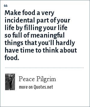 Peace Pilgrim: Make food a very incidental part of your life by filling your life so full of meaningful things that you'll hardly have time to think about food.
