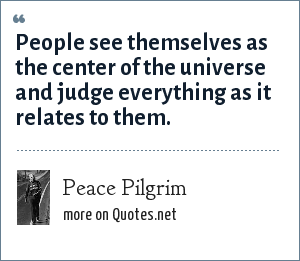 Peace Pilgrim: People see themselves as the center of the universe and judge everything as it relates to them.