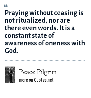Peace Pilgrim: Praying without ceasing is not ritualized, nor are there even words. It is a constant state of awareness of oneness with God.