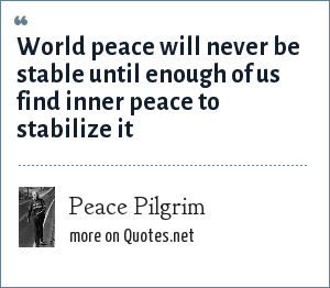 Peace Pilgrim: World peace will never be stable until enough of us find inner peace to stabilize it