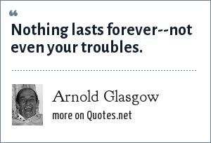 Arnold Glasgow: Nothing lasts forever--not even your troubles.