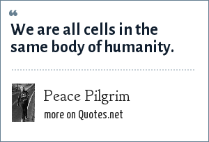 Peace Pilgrim: We are all cells in the same body of humanity.