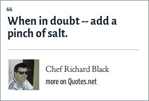 Chef Richard Black: When in doubt -- add a pinch of salt.