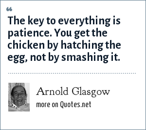 Arnold Glasgow: The key to everything is patience. You get the chicken by hatching the egg, not by smashing it.