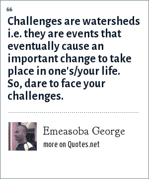 Emeasoba George: Challenges are watersheds i.e. they are events that eventually cause an important change to take place in one's/your life. So, dare to face your challenges.
