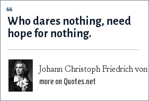 Johann Christoph Friedrich von Schiller: Who dares nothing, need hope for nothing.