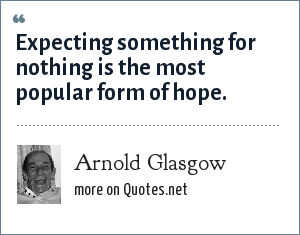 Arnold Glasgow: Expecting something for nothing is the most popular form of hope.