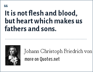 Johann Christoph Friedrich von Schiller: It is not flesh and blood, but heart which makes us fathers and sons.