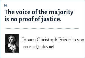 Johann Christoph Friedrich von Schiller: The voice of the majority is no proof of justice.