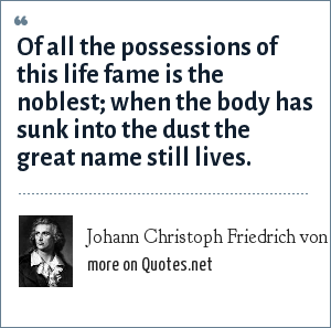 Johann Christoph Friedrich von Schiller: Of all the possessions of this life fame is the noblest; when the body has sunk into the dust the great name still lives.