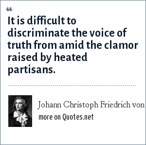 Johann Christoph Friedrich von Schiller: It is difficult to discriminate the voice of truth from amid the clamor raised by heated partisans.