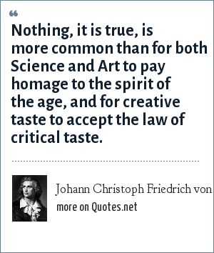 Johann Christoph Friedrich von Schiller: Nothing, it is true, is more common than for both Science and Art to pay homage to the spirit of the age, and for creative taste to accept the law of critical taste.