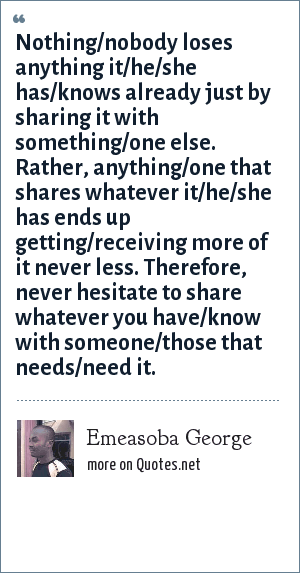 Emeasoba George: Nothing/nobody loses anything it/he/she has/knows already just by sharing it with something/one else. Rather, anything/one that shares whatever it/he/she has ends up getting/receiving more of it never less. Therefore, never hesitate to share whatever you have/know with someone/those that needs/need it.