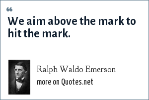 Ralph Waldo Emerson: We aim above the mark to hit the mark.