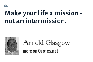 Arnold Glasgow: Make your life a mission - not an intermission.