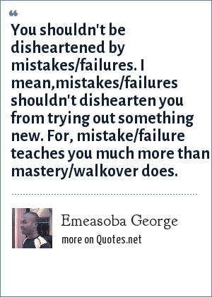 Emeasoba George: You shouldn't be disheartened by mistakes/failures. I mean,mistakes/failures shouldn't dishearten you from trying out something new. For, mistake/failure teaches you much more than mastery/walkover does.