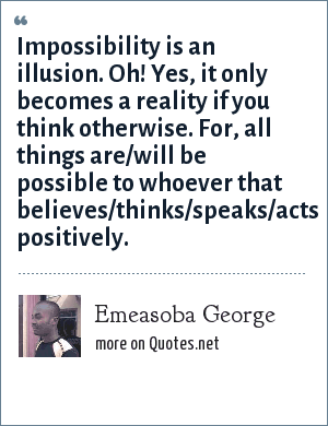Emeasoba George: Impossibility is an illusion. Oh! Yes, it only becomes a reality if you think otherwise. For, all things are/will be possible to whoever that believes/thinks/speaks/acts positively.
