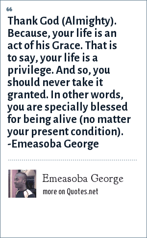 Emeasoba George: Thank God, for your life is an act of his grace i.e. your life is a privilege which shouldn't be taken for granted. I mean, you're specially blessed.