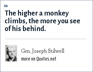 Gen. Joseph Stilwell: The higher a monkey climbs, the more you see of his behind.
