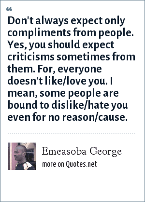 Emeasoba George: Don't always expect only compliments from people. Yes, you should expect criticisms sometimes from them. For, everyone doesn't like/love you. I mean, some people are bound to dislike/hate you even for no reason/cause.