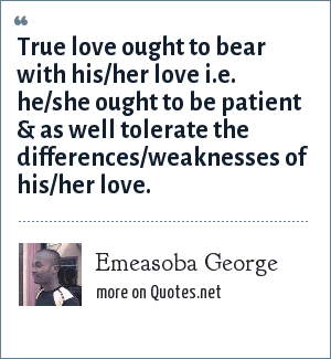 Emeasoba George: True love ought to bear with his/her love i.e. he/she ought to be patient & as well tolerate the differences/weaknesses of his/her love.