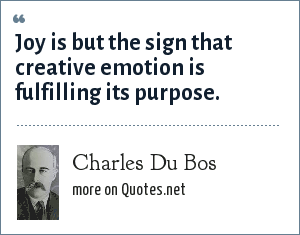 Charles Du Bos: Joy is but the sign that creative emotion is fulfilling its purpose.