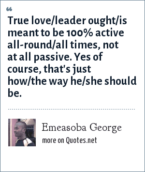 Emeasoba George: True love/leader ought/is meant to be 100% active all-round/all times, not at all passive. Yes of course, that's just how/the way he/she should be.