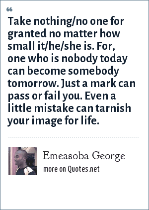 Emeasoba George: Take nothing/no one for granted no matter how small it/he/she is. For, one who is nobody today can become somebody tomorrow. Just a mark can pass or fail you. Even a little mistake can tarnish your image for life.