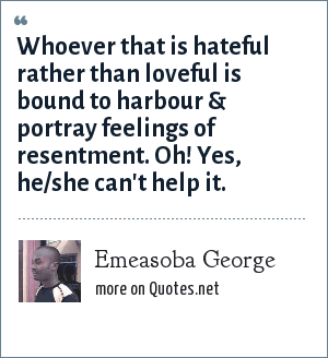 Emeasoba George: Whoever that is hateful rather than loveful is bound to harbour & portray feelings of resentment. Oh! Yes, he/she can't help it.