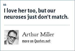 Arthur Miller: I love her too, but our neuroses just don't match.