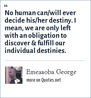 Emeasoba George: No human can/will ever decide his/her destiny. I mean, we are only left with an obligation to discover & fulfill our individual destinies.