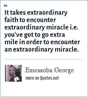 Emeasoba George: It takes extraordinary faith to encounter extraordinary miracle i.e. you've got to go extra mile in order to encounter an extraordinary miracle.