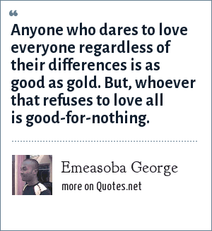 Emeasoba George: Anyone who dares to love everyone regardless of their differences is as good as gold. But, whoever that refuses to love all is good-for-nothing.