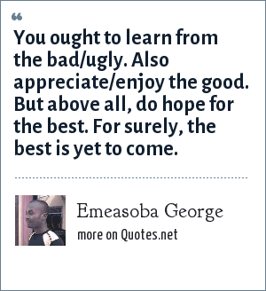 Emeasoba George: You ought to learn from the bad/ugly. Also appreciate/enjoy the good. But above all, do hope for the best. For surely, the best is yet to come.