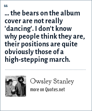 Owsley Stanley: ... the bears on the album cover are not really 'dancing'. I don't know why people think they are, their positions are quite obviously those of a high-stepping march.