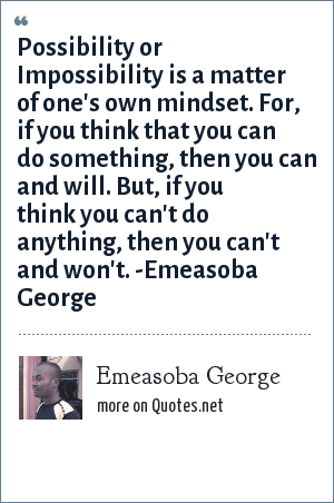 Emeasoba George: Possibility or Impossibility is a matter of one's own mindset. For, if you think that you can do something, then you can and will. But, if you think you can't do anything, then you can't and won't. -Emeasoba George
